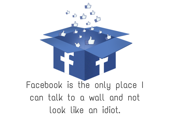 Facebook image and quote -Facebook is the only place I can talk to a wall an not look like an idiot.-